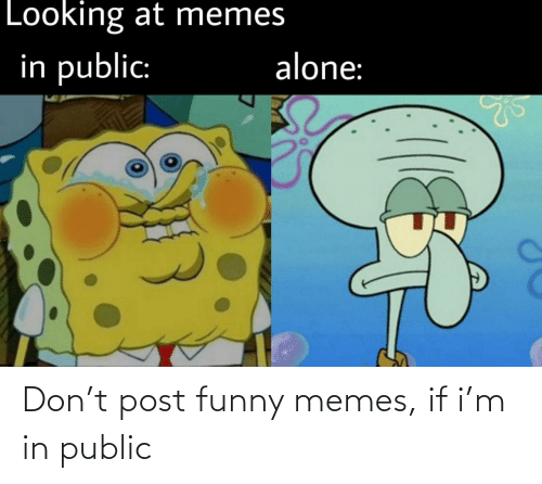funny memes: Don't post funny memes, if i'm in public