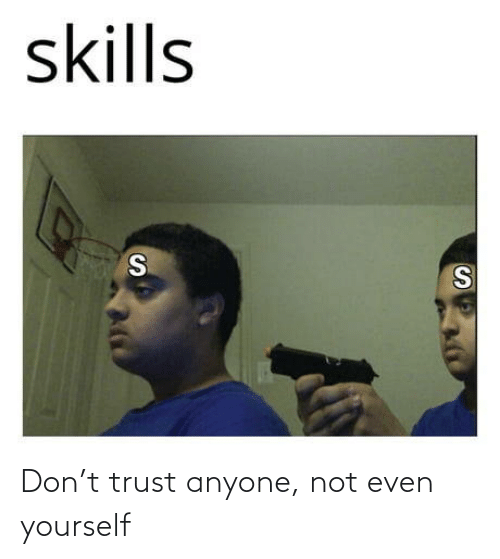 trust: Don't trust anyone, not even yourself