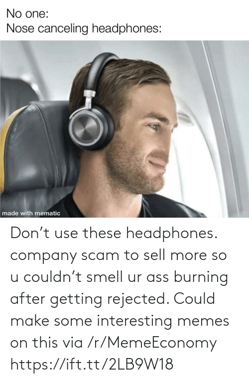 company: Don't use these headphones. company scam to sell more so u couldn't smell ur ass burning after getting rejected. Could make some interesting memes on this via /r/MemeEconomy https://ift.tt/2LB9W18