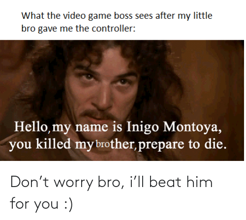 him: Don't worry bro, i'll beat him for you :)