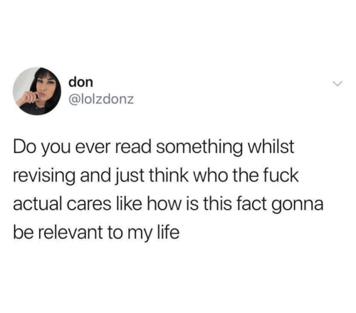 whilst: don  @lolzdonz  Do you ever read something whilst  revising and just think who the fuck  actual cares like how is this fact gonna  be relevant to my life