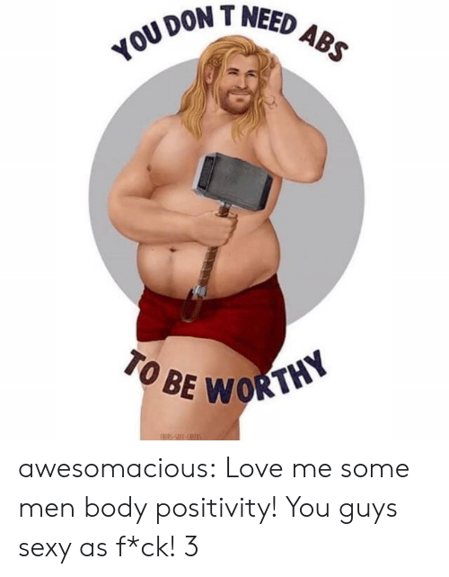 Love, Sexy, and Tumblr: DON T NEED  TO BE  WORTHY awesomacious:  Love me some men body positivity! You guys sexy as f*ck! 3