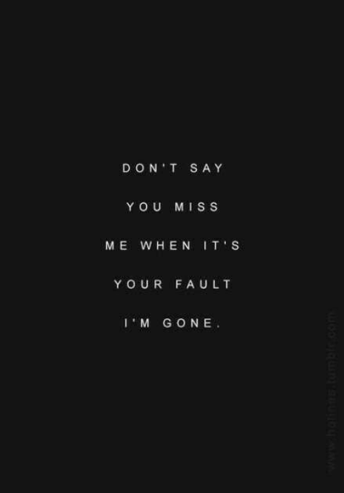 Com, Gone, and Don: DON T SAY  YOU MISS  ME WHEN IT S  Y OUR FAULT  IM GONE  www.hoti.tumble.com