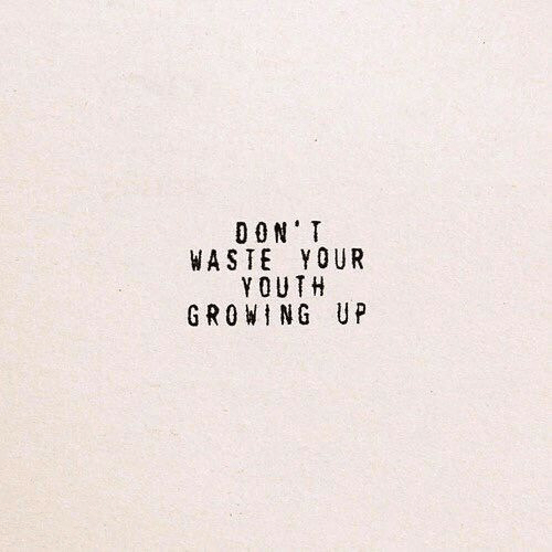 Growing Up, Youth, and Don: DON T  WASTE YOUR  YOUTH  GROWING UP