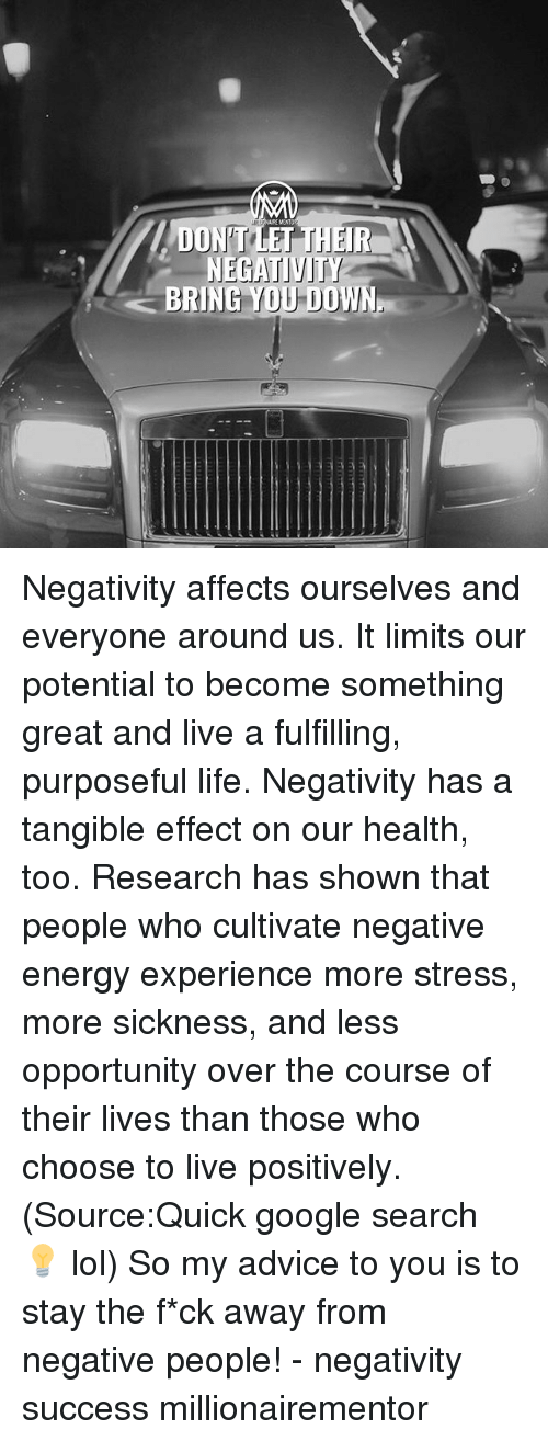 cultivate: DON TLET THEIR  NEGATIVITY  BRING YOU DOWN Negativity affects ourselves and everyone around us. It limits our potential to become something great and live a fulfilling, purposeful life. Negativity has a tangible effect on our health, too. Research has shown that people who cultivate negative energy experience more stress, more sickness, and less opportunity over the course of their lives than those who choose to live positively. (Source:Quick google search 💡 lol) So my advice to you is to stay the f*ck away from negative people! - negativity success millionairementor
