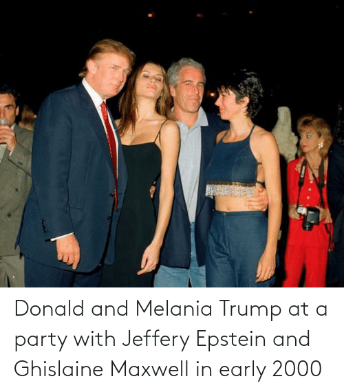 Melania: Donald and Melania Trump at a party with Jeffery Epstein and Ghislaine Maxwell in early 2000