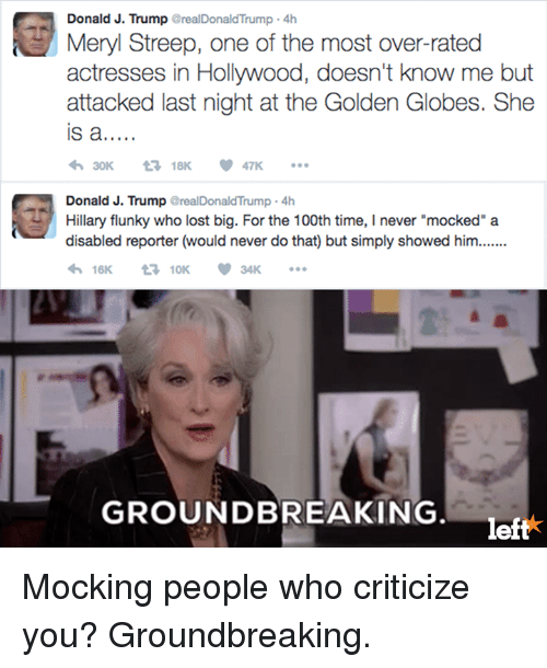 """Golden Globes, Memes, and 🤖: Donald J. Streep, one of the most over-rated  Meryl Trump realDonaldTrump actresses in Hollywood, doesn't know me but  attacked last night at the Golden Globes. She  IS a  18K  Donald J. Trump  realDonaldTrump 4h  Hillary flunky who lost big. For the 100th time, I never """"mocked"""" a  disabled reporter (would never do that but simply showed him.......  16K  10K  GROUNDBREAKING  lef Mocking people who criticize you? Groundbreaking."""