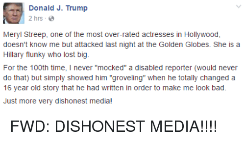 "Bad, Golden Globes, and Lost: Donald J. Trump  2 hrs  Meryl Streep, one of the most over-rated actresses in Hollywood,  doesn't know me but attacked last night at the Golden Globes. She is a  Hillary flunky who lost big  For the 100th time  l never ""mocked"" a disabled reporter (would never  do that) but simply showed him ""groveling"" when he totally changed a  16 year old story that he had written in order to make me look bad.  Just more very dishonest media!"
