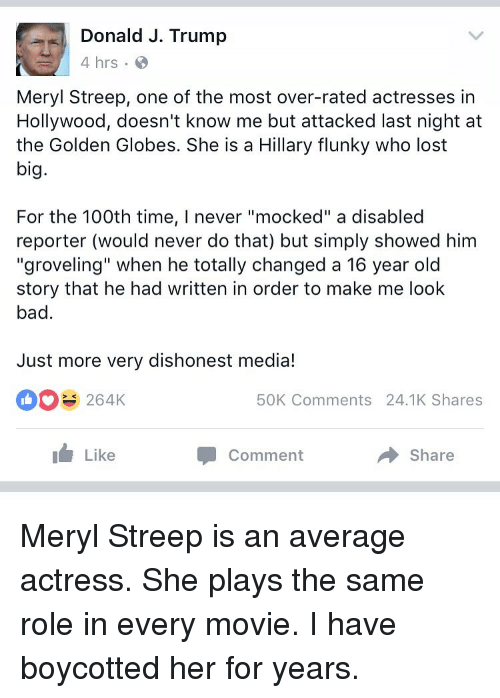 "Golden Globes, Memes, and Meryl Streep: Donald J. Trump  4 hrs.  Meryl Streep, one of the most over-rated actresses in  Hollywood, doesn't know me but attacked last night at  the Golden Globes. She is a Hillary flunky who lost  big.  For the 100th time, l never ""mocked"" a disabled  reporter (would never do that) but simply showed him  ""groveling"" when he totally changed a 16 year old  story that he had written in order to make me look  bad  Just more very dishonest media!  264K  50K Comments 24.1K Shares  Like  Comment  Share Meryl Streep is an average actress. She plays the same role in every movie. I have boycotted her for years."