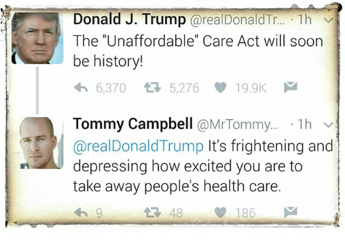 """tommys: Donald J. Trump  arealDonald Tr  1h v  The """"Unaffordable"""" Care Act will soon  be history!  6,370 5,276  19.9K  M  Tommy Campbell  a Mr Tommy  1h  v  areal Donald Trump It's frightening and  depressing how excited you are to  take away people's health care.  48  186  M"""
