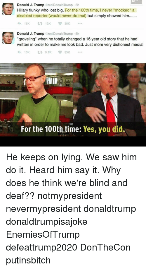 "Memes, 🤖, and Blinds: Donald J. Trump  arealDonald Trump 5h  Hillary flunky who lost big. For the 100th time, I never ""mocked"" a  disabled reporter (would never do that) but simply showed him.......  t 12K  Donald J. Trump  areal DonaldTrump 5h  ""groveling"" when he totally changed a 16 year old story that he had  written in order to make me look bad. Just more very dishonest media!  For the 100th time:  Yes, you did. He keeps on lying. We saw him do it. Heard him say it. Why does he think we're blind and deaf?? notmypresident nevermypresident donaldtrump donaldtrumpisajoke EnemiesOfTrump defeattrump2020 DonTheCon putinsbitch"