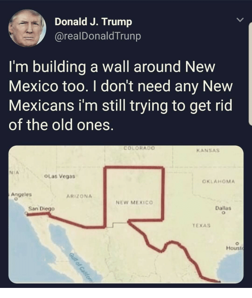 Las Vegas, Arizona, and Colorado: Donald J. Trump  arealDonaldTrunp  I'm building a wall around New  Mexico too. I don't need any New  Mexicans i'm still trying to get rid  of the old ones.  COLORADO  KANSAs  NIA  OLas Vegas  OKLAHOMA  Angeles  ARIZONA  NEW MEXICO  San Diego  Dallas  TEXAS  Houst