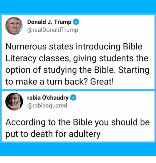 Dank, Bible, and Death: Donald J. Trump C  @realDonaldTrump  Numerous states introducing Bible  Literacy classes, giving students the  option of studying the Bible. Starting  to make a turn back? Great!  rabia O'chaudry  @rabiasquared  According to the Bible you should be  put to death for adultery