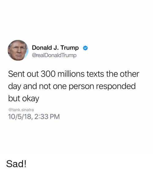 Funny, Okay, and Trump: Donald J. Trump c  @realDonaldTrump  Sent out 300 millions texts the other  day and not one person responded  but okay  @tank.sinatra  10/5/18, 2:33 PM Sad!