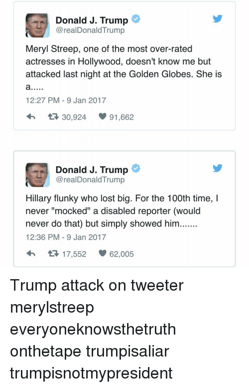 "Golden Globes, Memes, and Meryl Streep: Donald J. Trump  CorealDonald Trump  Meryl Streep, one of the most over-rated  actresses in Hollywood, doesn't know me but  attacked last night at the Golden Globes. She is  12:27 PM 9 Jan 2017  t 30,924  91,662  Donald J. Trump  @realDonald Trump  Hillary flunky who lost big. For the 100th time, l  never ""mocked"" a disabled reporter (would  never do that) but simply showed him.......  12:36 PM 9 Jan 2017  17,552  62,005 Trump attack on tweeter merylstreep everyoneknowsthetruth onthetape trumpisaliar trumpisnotmypresident"
