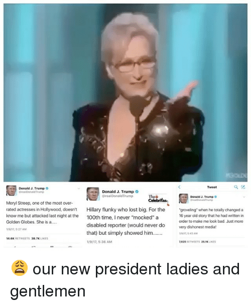 "Golden Globes, Memes, and Meryl Streep: Donald J. Trump  Donald J. Trump  GrealDonald Trump  Donald J. Trump  Meryl Streep, one of the most over-  rated actresses in Hollywood, doesn't  Hillary flunky who lost big. For the  ""groveling"" when he totally changed a  know me but attacked last night at the  100th time,  never ""mocked"" a  16 year old story that he had written in  order to make me look bad. Just more  Golden Globes. She is a.....  disabled reporter (would never do  very dishonest media!  1917,527 AM  that) but simply showed him  38.7K  14.6K  1917, 5:36 AM  2025  25.1K 😩 our new president ladies and gentlemen"