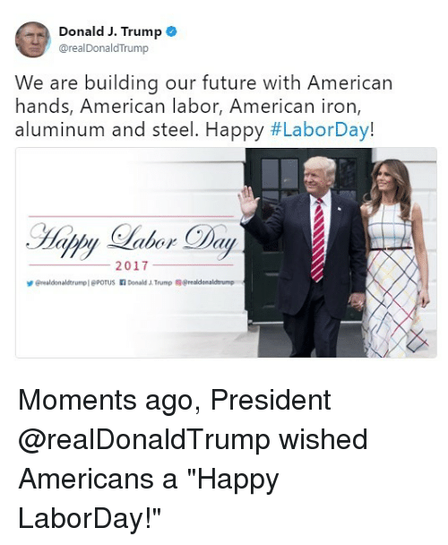 "ironing: Donald J. Trump e  @realDonaldTrump  We are building our future with American  hands, American labor, American iron  aluminum and steel. Happy #LaborDay!  2017  erealdonaldtrumpl @POTUS Donald Trump @realdonaldtrump Moments ago, President @realDonaldTrump wished Americans a ""Happy LaborDay!"""