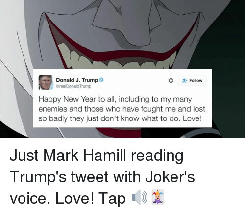 Oreally: Donald J. Trump  Follow  Oreal DonaldTrump  Happy New Year to all, including to my many  enemies and those who have fought me and lost  so badly they just don't know what to do. Love! Just Mark Hamill reading Trump's tweet with Joker's voice. Love! Tap 🔊🃏