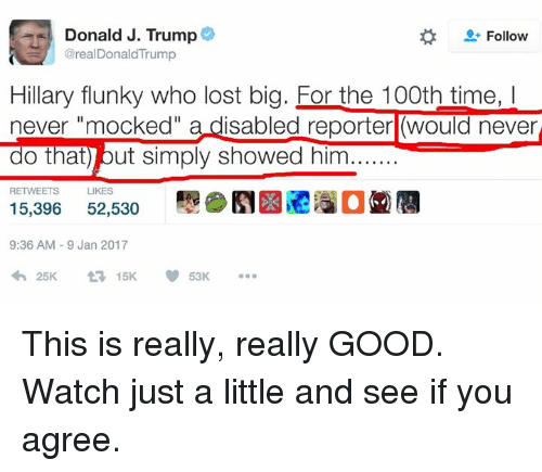 """Memes, 🤖, and Disability: Donald J. Trump  Follow  @real DonaldTrump  Hillary flunky who lost big. For the 100th time, l  never """"mocked  a disabled reporter would never  o that) out simply showed him  LIKES  15,396  52,530  9:36 AM 9 Jan 2017  15K This is really, really GOOD. Watch just a little and see if you agree."""