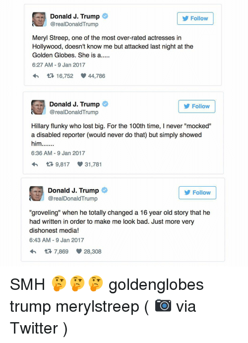 """Golden Globes, Memes, and Meryl Streep: Donald J. Trump  Follow  realDonald Trump  Meryl Streep, one of the most over-rated actresses in  Hollywood, doesn't know me but attacked last night at the  Golden Globes. She is a.....  6:27 AM 9 Jan 2017  16,752 44,786  Donald J. Trump  Follow  real Donald Trump  Hillary flunky who lost big. For the 100th time, l never """"mocked""""  a disabled reporter (would never do that) but simply showed  him.......  6:36 AM 9 Jan 2017  9,817 31,781  Donald J. Trump  Follow  @realDonald Trump  """"groveling"""" when he totally changed a 16 year old story that he  had written in order to make me look bad. Just more very  dishonest media!  6:43 AM 9 Jan 2017  t 7,869 28,308 SMH 🤔🤔🤔 goldenglobes trump merylstreep ( 📷 via Twitter )"""