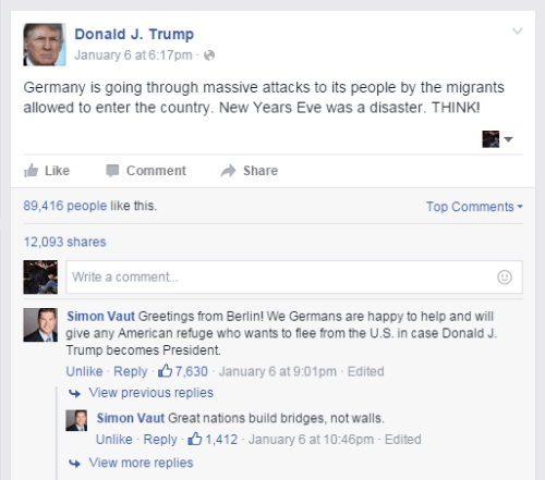 Years Eve: Donald J. Trump  January 6 at 6:17pm - e  Germany is going through massive attacks to its people by the migrants  allowed to enter the country. New Years Eve was a disaster. THINK!  Like  Comment  Share  89,416 people like this.  Top Comments-  12,093 shares  Write a comment.  Simon Vaut Greetings from Berlin! We Germans are happy to help and will  give any American refuge who wants to flee from the U.S. in case Donald J.  Trump becomes President.  Unlike - Reply 67,630 - January 6 at 9:01pm - Edited  + View previous replies  Simon Vaut Great nations build bridges, not walls.  Unlike Reply B 1,412 - January 6 at 10:46pm - Edited  + View more replies