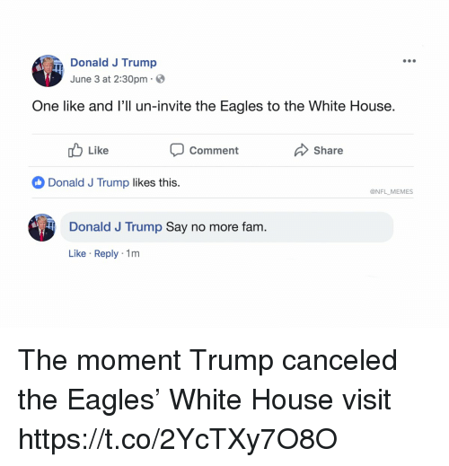 Philadelphia Eagles, Fam, and Football: Donald J Trump  June 3 at 2:30pm  One like and l'll un-invite the Eagles to the White House.  uLike  Comment  Share  Donald J Trump likes this.  @NFL MEMES  Donald J Trump Say no more fam.  Like Reply 1m The moment Trump canceled the Eagles' White House visit https://t.co/2YcTXy7O8O
