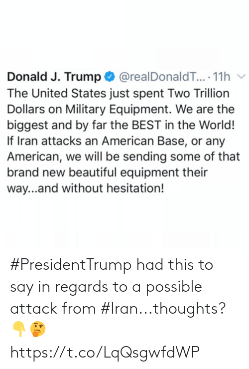 United: Donald J. Trump O @realDonaldT... 11h v  The United States just spent Two Trillion  Dollars on Military Equipment. We are the  biggest and by far the BEST in the World!  If Iran attacks an American Base, or any  American, we will be sending some of that  brand new beautiful equipment their  way...and without hesitation! #PresidentTrump had this to say in regards to a possible attack from #Iran...thoughts? 👇🤔 https://t.co/LqQsgwfdWP