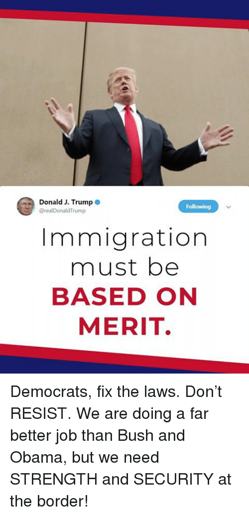 Obama, Immigration, and Trump: Donald J. Trump o  @realDonaldTrump  Immigration  must be  BASED ON  MERIT. Democrats, fix the laws. Don't RESIST. We are doing a far better job than Bush and Obama, but we need STRENGTH and SECURITY at the border!