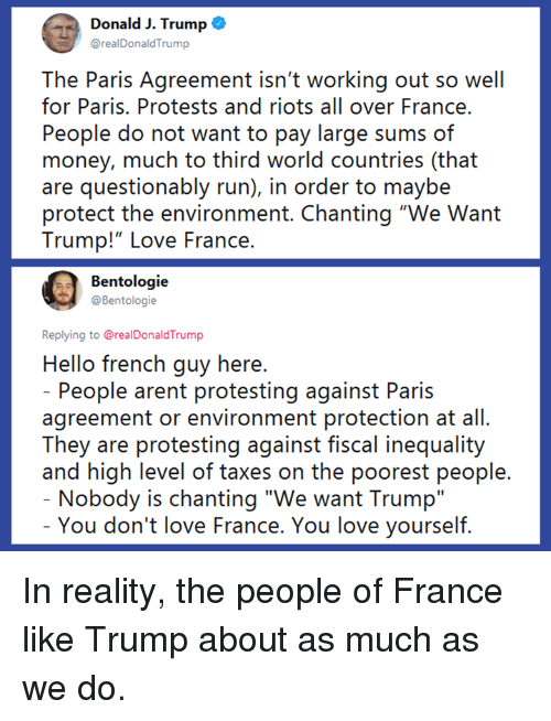 "riots: Donald J. Trump o  @realDonaldTrump  The Paris Agreement isn't working out so well  for Paris. Protests and riots all over France.  People do not want to pay large sums of  money, much to third world countries (that  are questionably run), in order to maybe  protect the environment. Chanting ""We Want  Trump!""LOve France.  Bentologie  @Bentologie  Replying to @realDonaldTrump  Hello french guy here  People arent protesting against Paris  agreement or environment protection at all.  They are protesting against fiscal inequality  and high level of taxes on the poorest people  Nobody is chanting ""We want Trump""  You don't love France. You love yourself In reality, the people of France like Trump about as much as we do."