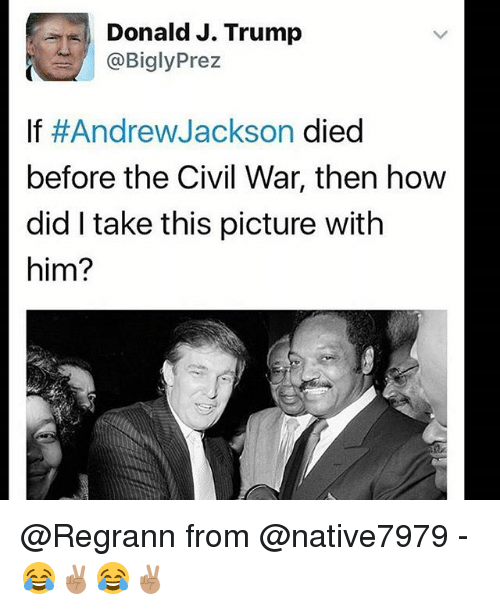Andrew Jackson: Donald J. Trump  Prez  @Bigly If Andrew Jackson died  before the Civil War, then how  did take this picture with  him? @Regrann from @native7979 - 😂✌🏽😂✌🏽