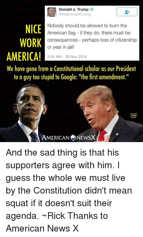 """Memes, American Flag, and First Amendment: Donald J. Trump  @rea Donald Trump  Nobody should be allowed to burn the  NICE  American flag if they do, there must be  WORK  consequences perhaps loss of citizenship  or year in jail!  AMERICA!  3:55 AM 29 Nov 2016  We have gone from a Constitutional scholar as our President  to a guy too stupid to Google: """"the first amendment.""""  A AMERICAN NEWSX And the sad thing is that his supporters agree with him. I guess the whole we must live by the Constitution didn't mean squat if it doesn't suit their agenda. ~Rick  Thanks to American News X"""