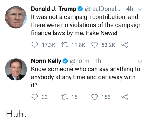 Norm Kelly: Donald J. Trump. @real Donal,.. . 4h ,  It was not a campaign contribution, and  there were no violations of the campaign  finance laws by me. Fake News!  17.3K t 11.8KO 53.2K  Norm Kelly@norm 1h  Know someone who can say anything to  anybody at any time and get away with  it?  32 15 156 ç Huh.