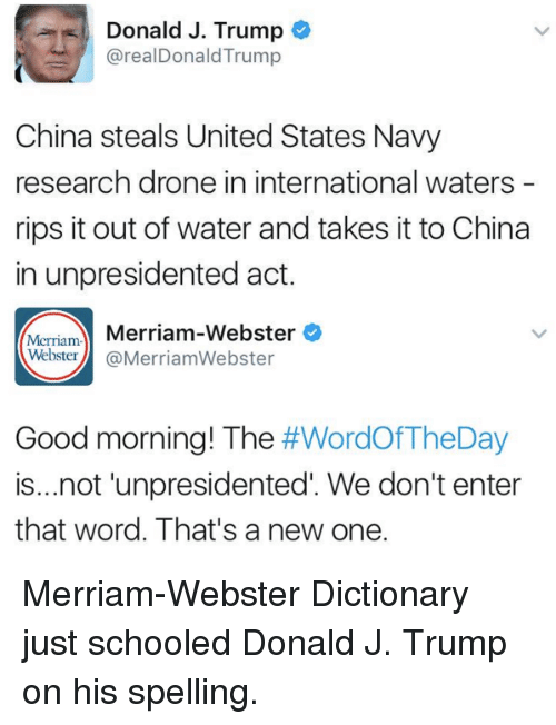 merriam webster: Donald J. Trump  @real Donald Trump  China steals United States Navy  research drone in international waters  rips it out of water and takes it to China  in unpresidented act.  Merriam-  Merriam-Webster  Webster  Merriam Webster  Good morning! The  #WordOfTheDay  is...not unpresidented We don't enter  that word. That's a new one. Merriam-Webster Dictionary just schooled Donald J. Trump on his spelling.