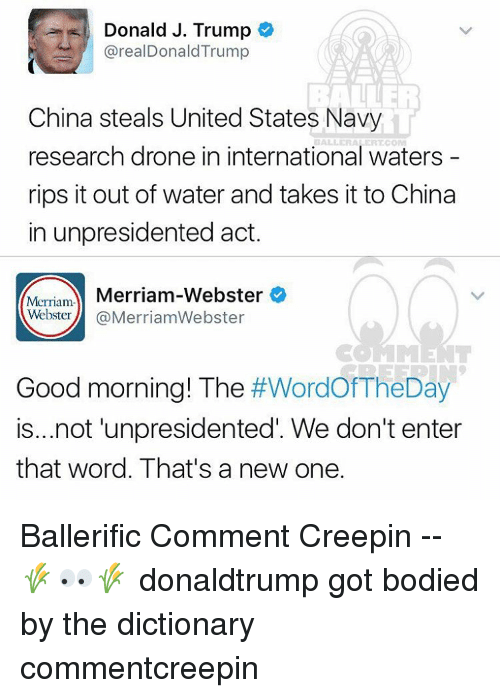merriam webster: Donald J. Trump  real Donald Trump  China steals United States Navy  research drone in international waters  rips it out of water and takes it to China  in unpresidented act.  Merriam-Webster  Merriam-  Webster  @Merriam Webster  Good morning! The  #WordOfTheDay  is...not unpresidented. We don't enter  that word. That's a new one. Ballerific Comment Creepin -- 🌾👀🌾 donaldtrump got bodied by the dictionary commentcreepin