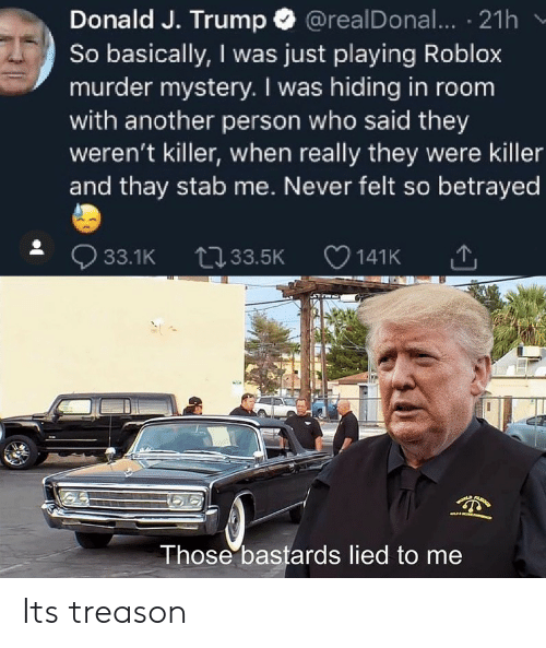 Trump, Mystery, and Never: Donald J. Trump @realDonal... 21h  So basically, I was just playing Roblox  murder mystery. I was hiding in room  with another person who said they  weren't killer, when really they were killer  and thay stab me. Never felt so betrayed  33.1K 33.5K  141K  LA  Those bastards lied to me Its treason