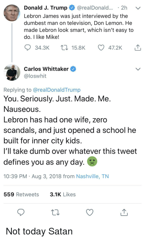 nashville: Donald J. Trump @realDonald... 2h v  Lebron James was just interviewed by the  dumbest man on television, Don Lemon. He  made Lebron look smart, which isn't easy to  do, I like Mike!  34.3K  15.8K  47.2K  Carlos Whittaker  loswhit  Replying to @realDonaldTrump  You. Seriously. Just. Made. Me  Nauseous  Lebron has had one wife, zero  scandals, and just opened a school he  built for inner city kids  i'll take dumb over whatever this tweet  defines you as any day.  10:39 PM Aug 3, 2018 from Nashville, TN  559 Retweets  3.1K Likes Not today Satan