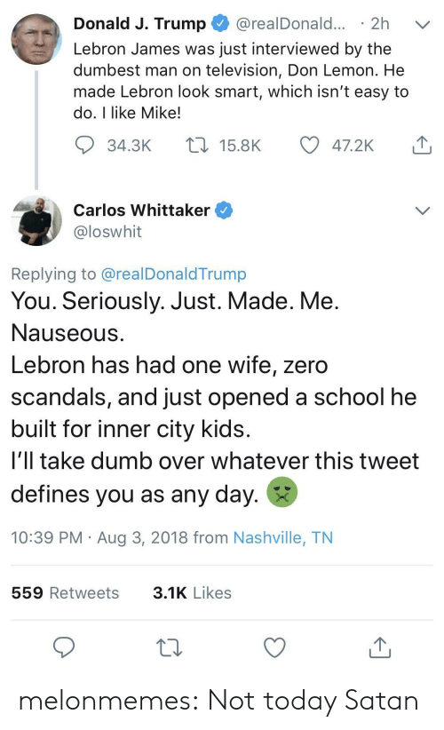 nashville: Donald J. Trump @realDonald... 2h v  Lebron James was just interviewed by the  dumbest man on television, Don Lemon. He  made Lebron look smart, which isn't easy to  do, I like Mike!  34.3K  15.8K  47.2K  Carlos Whittaker  loswhit  Replying to @realDonaldTrump  You. Seriously. Just. Made. Me  Nauseous  Lebron has had one wife, zero  scandals, and just opened a school he  built for inner city kids  i'll take dumb over whatever this tweet  defines you as any day.  10:39 PM Aug 3, 2018 from Nashville, TN  559 Retweets  3.1K Likes melonmemes:  Not today Satan