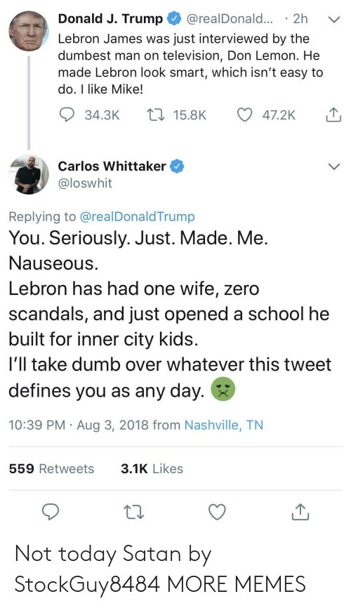 nashville: Donald J. Trump @realDonald... 2h v  Lebron James was just interviewed by the  dumbest man on television, Don Lemon. He  made Lebron look smart, which isn't easy to  do, I like Mike!  34.3K  15.8K  47.2K  Carlos Whittaker  loswhit  Replying to @realDonaldTrump  You. Seriously. Just. Made. Me  Nauseous  Lebron has had one wife, zero  scandals, and just opened a school he  built for inner city kids  i'll take dumb over whatever this tweet  defines you as any day.  10:39 PM Aug 3, 2018 from Nashville, TN  559 Retweets  3.1K Likes Not today Satan by StockGuy8484 MORE MEMES