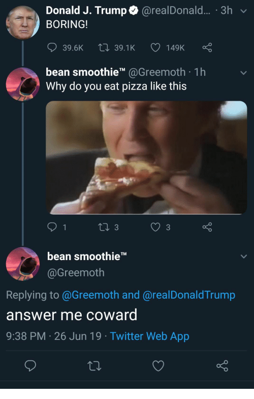 Pizza, Twitter, and Trump: Donald J. Trump@realDonald... .3h  BORING!  149K  LI 39.1K  39.6K  bean smoothieTM@Greemoth 1h  Why do you eat pizza like this  1  Li 3  3  bean smoothie  TM  @Greemoth  Replying to @Greemoth and @realDonaldTrump  answer me coward  9:38 PM 26 Jun 19. Twitter Web App