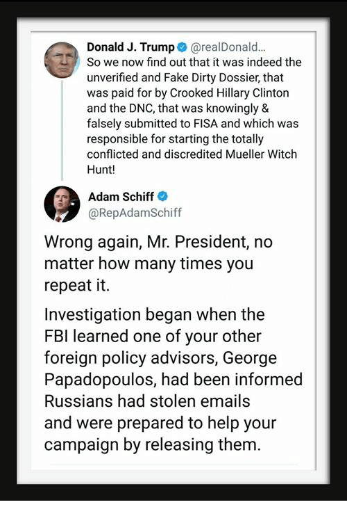 crooked: Donald J. Trump@realDonald.  So we now find out that it was indeed the  unverified and Fake Dirty Dossier, that  was paid for by Crooked Hillary Clinton  and the DNC, that was knowingly &  falsely submitted to FISA and which was  responsible for starting the totally  conflicted and discredited Mueller Witch  Hunt!  Adam Schiff  @RepAdamSchiff  Wrong again, Mr. President, no  matter how many times you  repeat it.  Investigation began when the  FBI learned one of your other  foreign policy advisors, George  Papadopoulos, had been informed  Russians had stolen emails  and were prepared to help your  campaign by releasing them.
