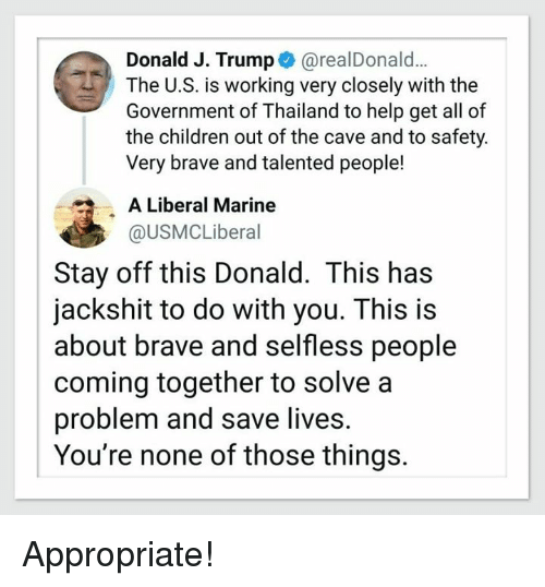 Children, Memes, and Brave: Donald J. Trump@realDonald..  The U.S. is working very closely with the  Government of Thailand to help get all of  the children out of the cave and to safety  Very brave and talented people!  A Liberal Marine  @USMCLiberal  Stay off this Donald. This has  jackshit to do with you. This is  about brave and selfless people  coming together to solve a  problem and save lives.  You're none of those things. Appropriate!