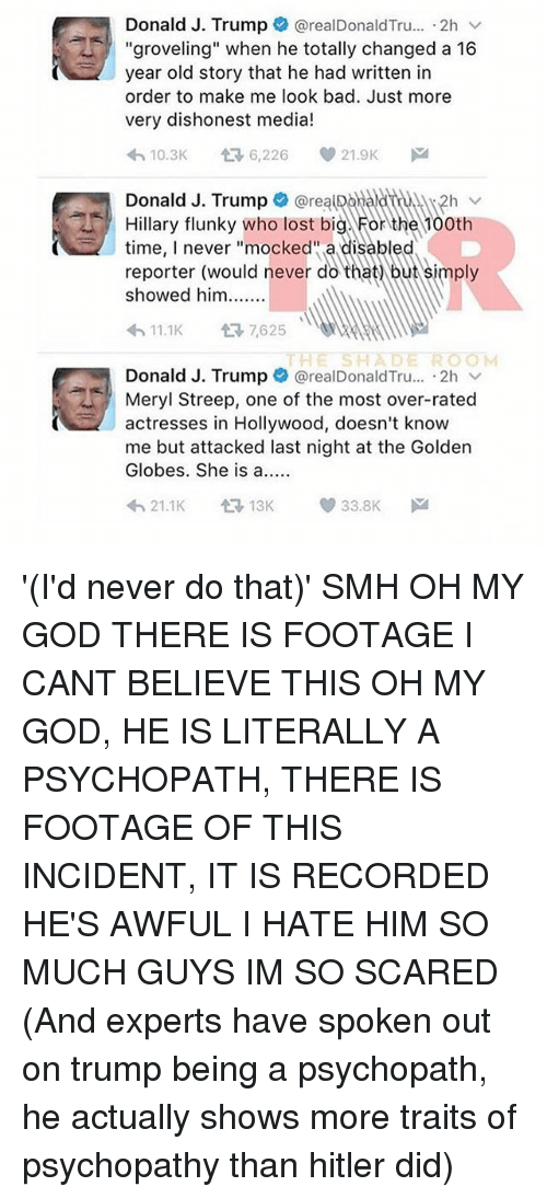 """Golden Globes, Memes, and Oh My God: Donald J. Trump  realDonald Tru.... 2h  v  """"groveling"""" when he totally changed a 16  year old story that he had written in  order to make me look bad. Just more  very dishonest media!  V 21.9K  10.3K  6,226  Donald J. Trump  @realpaaladNA12h v  Hillary flunky who lost big For the 100th  time, never """"mocked a disabled  reporter (would never do that but simply  showed him  11.1K  t 7,625  OOM  THE SHAD  Donald J. Trump  @realDonald Tru... 2h v  Meryl Streep, one of the most over-rated  actresses in Hollywood, doesn't know  me but attacked last night at the Golden  Globes. She is a  33.8K  13K  21.1K '(I'd never do that)' SMH OH MY GOD THERE IS FOOTAGE I CANT BELIEVE THIS OH MY GOD, HE IS LITERALLY A PSYCHOPATH, THERE IS FOOTAGE OF THIS INCIDENT, IT IS RECORDED HE'S AWFUL I HATE HIM SO MUCH GUYS IM SO SCARED (And experts have spoken out on trump being a psychopath, he actually shows more traits of psychopathy than hitler did)"""