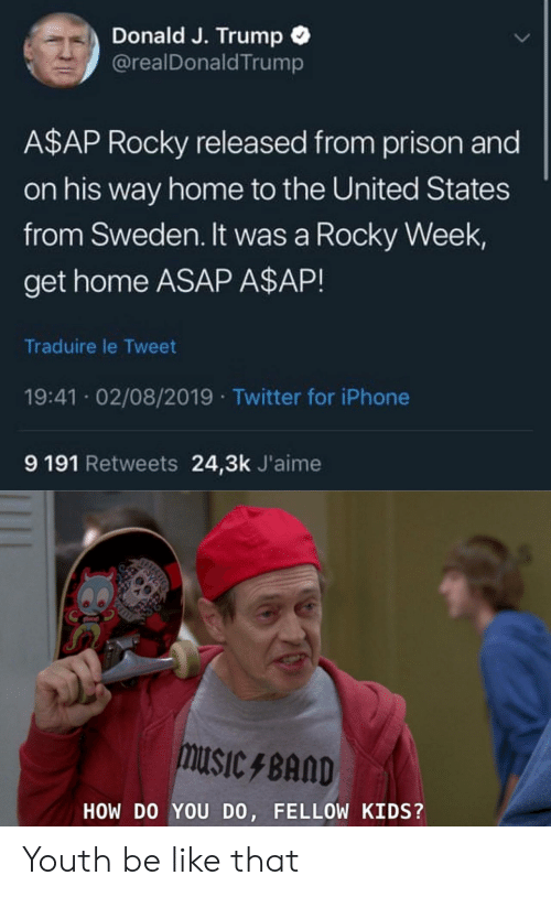 A$AP Rocky, Be Like, and Iphone: Donald J. Trump  @realDonald Trump  A$AP Rocky released from prison and  on his way home to the United States  from Sweden. It was a Rocky Week  get home ASAP A$AP!  Traduire le Tweet  19:41 02/08/2019 Twitter for iPhone  9 191 Retweets 24,3k J'aime  muSIcBAND  HOW DO YOU DO, FELLOW KIDS?  ICHCS Youth be like that
