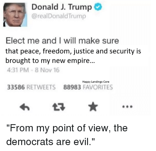 """Broughts: Donald J. Trump  @realDonald Trump  Elect me and I will make sure  that peace, freedom, justice and security is  brought to my new empire  4:31 PM 8 Nov 16  Happy Landings-Core  33586  RETWEETS 88983  FAVORITES """"From my point of view, the democrats are evil."""""""