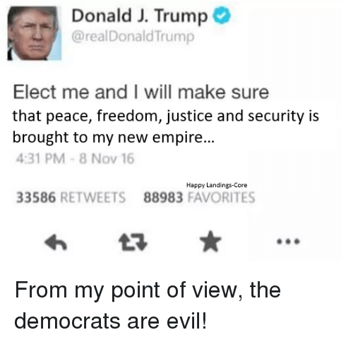 Broughts: Donald J. Trump  @realDonald Trump  Elect me and I will make sure  that peace, freedom, justice and security is  brought to my new empire  4:31 PM 8 Nov 16  Happy Landings-Core  33586  RETWEETS 88983  FAVORITES From my point of view, the democrats are evil!