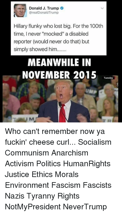 "Memes, Politics, and Anarchism: Donald J. Trump  @realDonald Trump  Hillary flunky who lost big. For the 100th  time, I never ""mocked"" a disabled  reporter (would never do that) but  simply showed him  MEANWHILE IN  NOVEMBER 2015  Tuesday Who can't remember now ya fuckin' cheese curl... Socialism Communism Anarchism Activism Politics HumanRights Justice Ethics Morals Environment Fascism Fascists Nazis Tyranny Rights NotMyPresident NeverTrump"