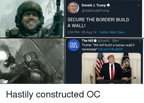"Twitter, Trump, and Human: Donald J. Trump  @realDonald Trump  SECURE THE BORDER! BUILD  A WALL!  3:34 PM 05 Aug 14 Twitter Web Client  The Hill @thehill 58m  Illi Trump: ""We will build a human wall f  THE  HILL  necessary"" hill.cm/V4mlEGP Hastily constructed OC"