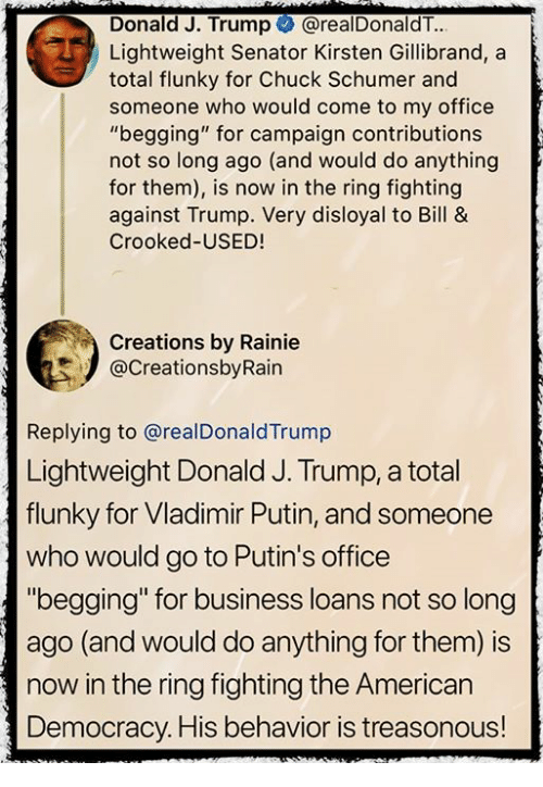 """Memes, Vladimir Putin, and The Ring: Donald J. Trump @realDonaldT..  Lightweight Senator Kirsten Gillibrand, a  total flunky for a  total flunky for Chuck Schumer and  someone who would come to my office  """"begging"""" for campaign contributions  not so long ago (and would do anything  for them), is now in the ring fighting  against Trump. Very disloyal to Bill &  Crooked-USED!  Creations by Rainie  @CreationsbyRain  Replying to @realDonaldTrump  Lightweight Donald J. Trump, a total  flunky for Vladimir Putin, and someone  who would go to Putin's office  """"begging"""" for business loans not so long  ago (and would do anything for them) is  now in the ring fighting the American  Democracy. His behavior is treasonous!"""
