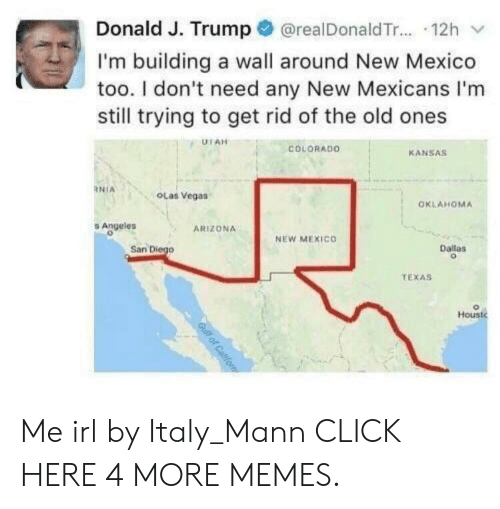 Click, Dank, and Memes: Donald J. Trump@realDonaldTr.... 12h  I'm building a wall around New Mexico  too. I don't need any New Mexicans I'm  still trying to get rid of the old ones  UTAH  COLORADO  KANSAS  NIA  OLas Vegas  OKLAHOMA  Angeles  ARIZONA  NEW MEXICO  San Diego  Dallas  TEXAS  Houst  Gulf of Caifo Me irl by Italy_Mann CLICK HERE 4 MORE MEMES.