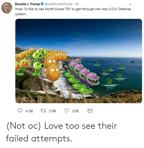 Love, North Korea, and Trump: Donald J. Trump @realDonaldTrump 2h  Imao l'd like to see North Korea TRY to get through the new U.S.A. Defense  system.  t 5.9K  4.5K  23K (Not oc) Love too see their failed attempts.